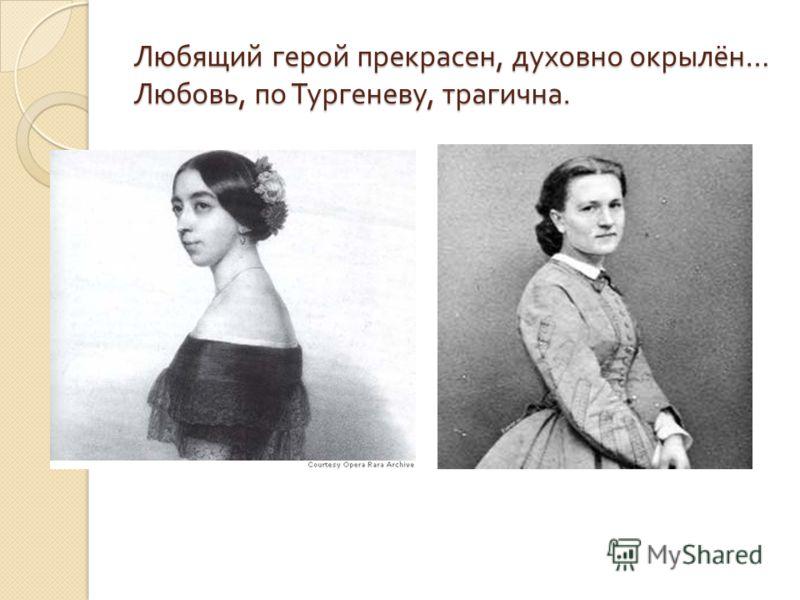 Любящий герой прекрасен, духовно окрылён … Любовь, по Тургеневу, трагична.