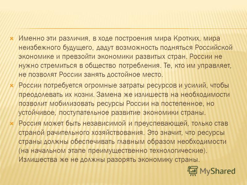 Именно эти различия, в ходе построения мира Кротких, мира неизбежного будущего, дадут возможность подняться Российской экономике и превзойти экономики развитых стран. России не нужно стремиться в общество потребления. Те, кто им управляет, не позволя
