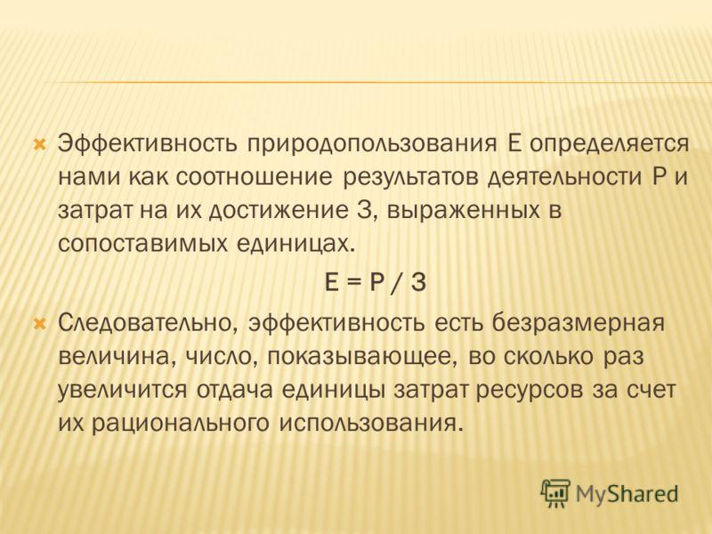 Эффективность природопользования Е определяется нами как соотношение результатов деятельности Р и затрат на их достижение З, выраженных в сопоставимых единицах. Е = Р / З Следовательно, эффективность есть безразмерная величина, число, показывающее, в