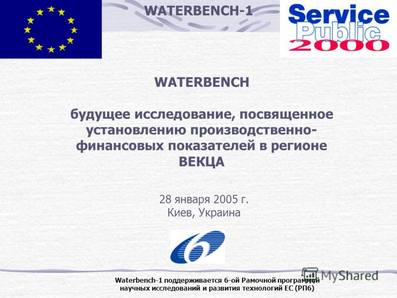 WATERBENCH-1 Waterbench-1 поддерживается 6-ой Рамочной программой научных исследований и развития технологий ЕС (РП6) WATERBENCH будущее исследование, посвященное установлению производственно- финансовых показателей в регионе ВЕКЦА 28 января 2005 г.
