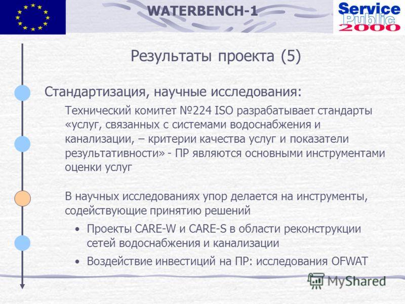 WATERBENCH-1 Результаты проекта (5) Стандартизация, научные исследования: Технический комитет 224 ISO разрабатывает стандарты «услуг, связанных с системами водоснабжения и канализации, – критерии качества услуг и показатели результативности» - ПР явл