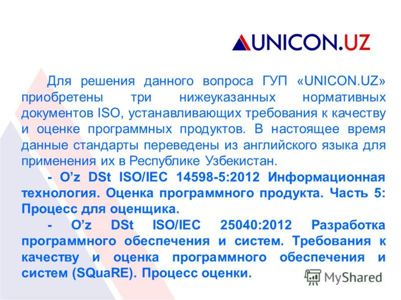 Для решения данного вопроса ГУП «UNICON.UZ» приобретены три нижеуказанных нормативных документов ISO, устанавливающих требования к качеству и оценке программных продуктов. В настоящее время данные стандарты переведены из английского языка для примене