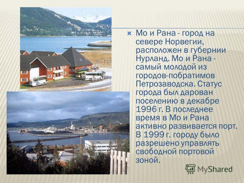 Мо и Рана - город на севере Норвегии, расположен в губернии Нурланд. Мо и Рана - самый молодой из городов-побратимов Петрозаводска. Статус города был дарован поселению в декабре 1996 г. В последнее время в Мо и Рана активно развивается порт. В 1999 г