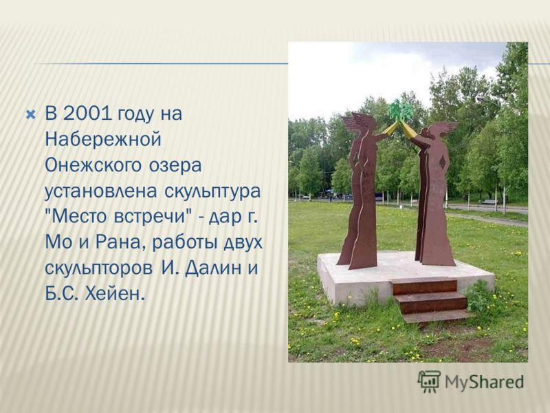 В 2001 году на Набережной Онежского озера установлена скульптура Место встречи - дар г. Мо и Рана, работы двух скульпторов И. Далин и Б.С. Хейен.