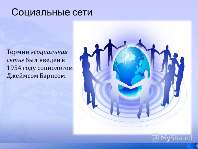 Социальные сети Термин «социальная сеть» был введен в 1954 году социологом Джеймсом Барнсом.