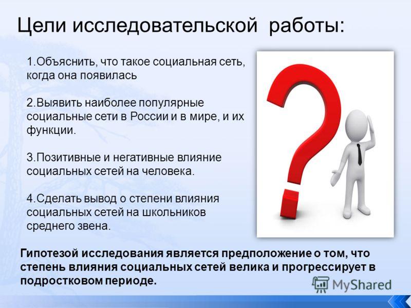 Цели исследовательской работы: 1.Объяснить, что такое социальная сеть, когда она появилась 2.Выявить наиболее популярные социальные сети в России и в мире, и их функции. 3.Позитивные и негативные влияние социальных сетей на человека. 4.Сделать вывод