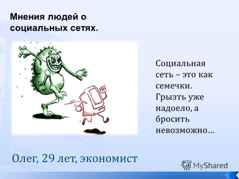 Мнения людей о социальных сетях. Олег, 29 лет, экономист Социальная сеть – это как семечки. Грызть уже надоело, а бросить невозможно…