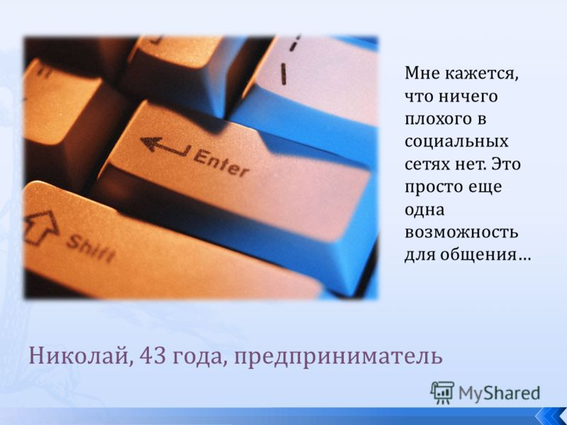 Николай, 43 года, предприниматель Мне кажется, что ничего плохого в социальных сетях нет. Это просто еще одна возможность для общения…