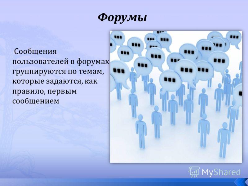 Форумы Сообщения пользователей в форумах группируются по темам, которые задаются, как правило, первым сообщением