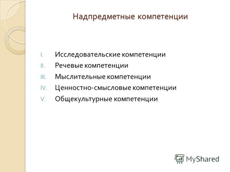 Надпредметные компетенции I. Исследовательские компетенции II. Речевые компетенции III. Мыслительные компетенции IV. Ценностно - смысловые компетенции V. Общекультурные компетенции