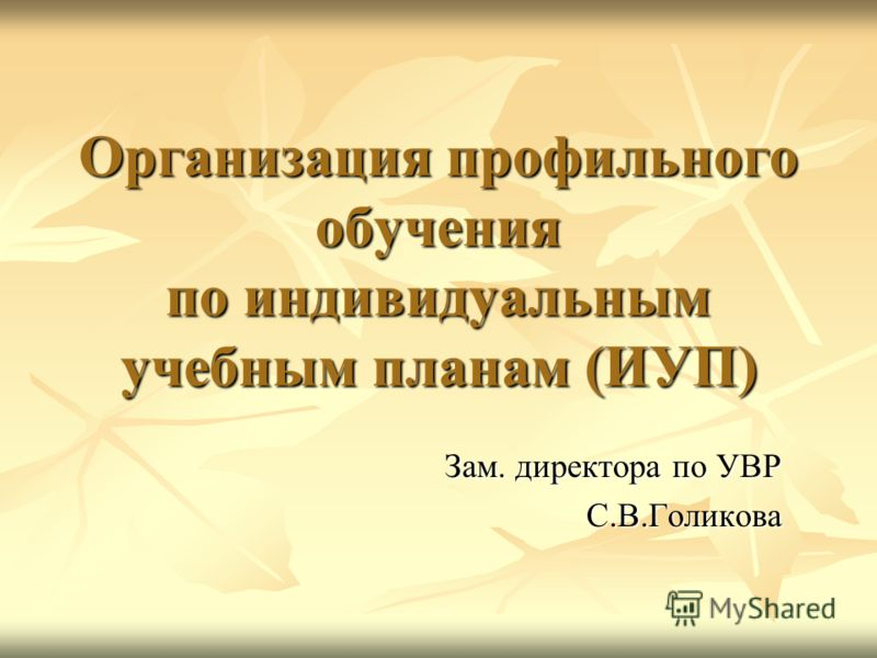 Организация профильного обучения по индивидуальным учебным планам (ИУП) Зам. директора по УВР С.В.Голикова
