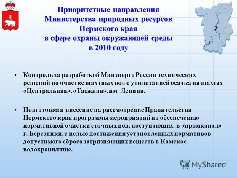 Приоритетные направления Министерства природных ресурсов Пермского края в сфере охраны окружающей среды в 2010 году Контроль за разработкой Минэнерго России технических решений по очистке шахтных вод с утилизацией осадка на шахтах «Центральная», «Тае