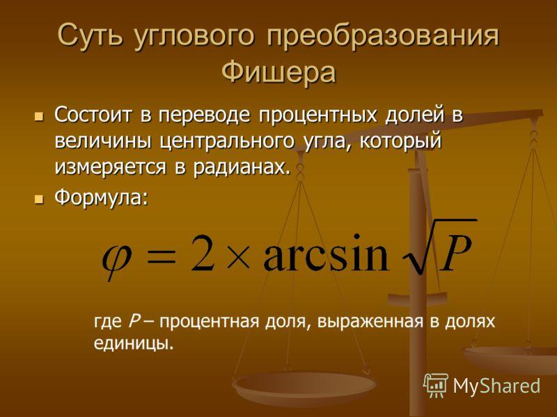 Суть углового преобразования Фишера Состоит в переводе процентных долей в величины центрального угла, который измеряется в радианах. Состоит в переводе процентных долей в величины центрального угла, который измеряется в радианах. Формула: Формула: гд