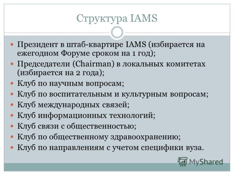 Структура IAMS Президент в штаб-квартире IAMS (избирается на ежегодном Форуме сроком на 1 год); Председатели (Chairman) в локальных комитетах (избирается на 2 года); Клуб по научным вопросам; Клуб по воспитательным и культурным вопросам; Клуб междуна