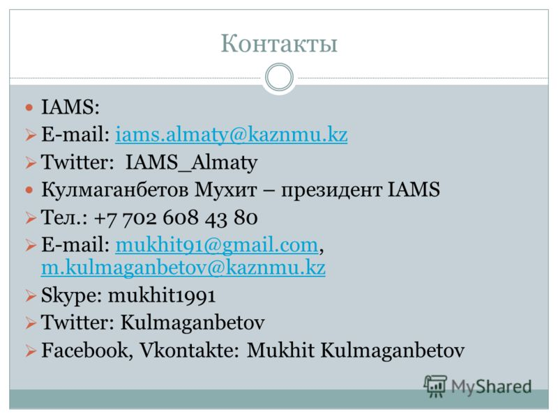 Контакты IAMS: E-mail: iams.almaty@kaznmu.kziams.almaty@kaznmu.kz Twitter: IAMS_Almaty Кулмаганбетов Мухит – президент IAMS Тел.: +7 702 608 43 80 E-mail: mukhit91@gmail.com, m.kulmaganbetov@kaznmu.kzmukhit91@gmail.com m.kulmaganbetov@kaznmu.kz Skype