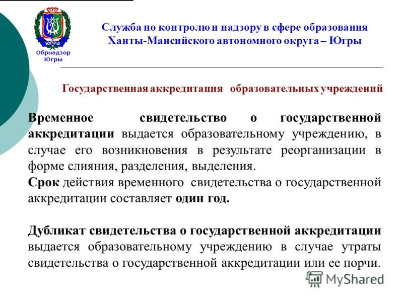 Обрнадзор Югры Служба по контролю и надзору в сфере образования Ханты-Мансийского автономного округа – Югры Временное свидетельство о государственной аккредитации выдается образовательному учреждению, в случае его возникновения в результате реорганиз