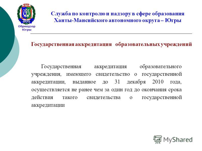 Обрнадзор Югры Служба по контролю и надзору в сфере образования Ханты-Мансийского автономного округа – Югры Государственная аккредитация образовательного учреждения, имеющего свидетельство о государственной аккредитации, выданное до 31 декабря 2010 г