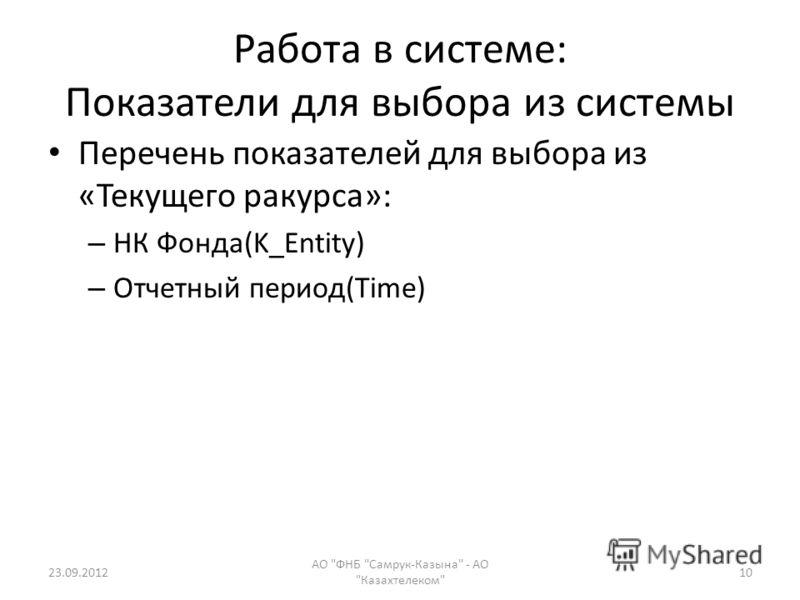 Работа в системе: Показатели для выбора из системы Перечень показателей для выбора из «Текущего ракурса»: – НК Фонда(K_Entity) – Отчетный период(Time) 23.09.2012 АО ФНБ Самрук-Казына - АО Казахтелеком 10