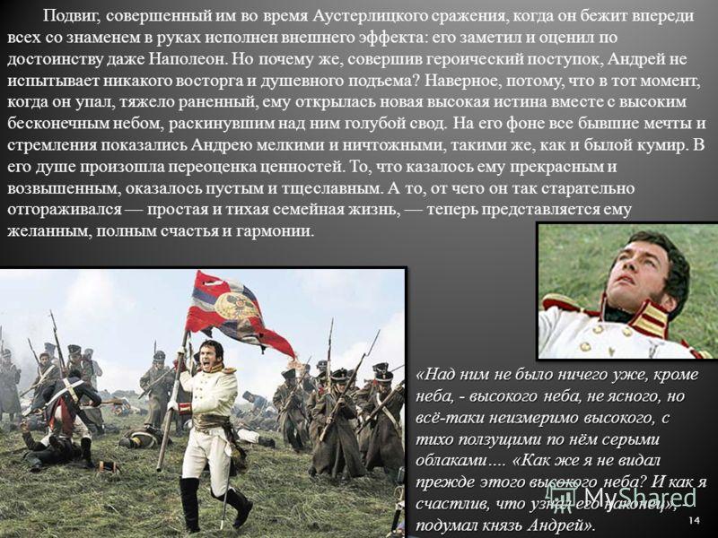 14 Подвиг, совершенный им во время Аустерлицкого сражения, когда он бежит впереди всех со знаменем в руках исполнен внешнего эффекта: его заметил и оценил по достоинству даже Наполеон. Но почему же, совершив героический поступок, Андрей не испытывает