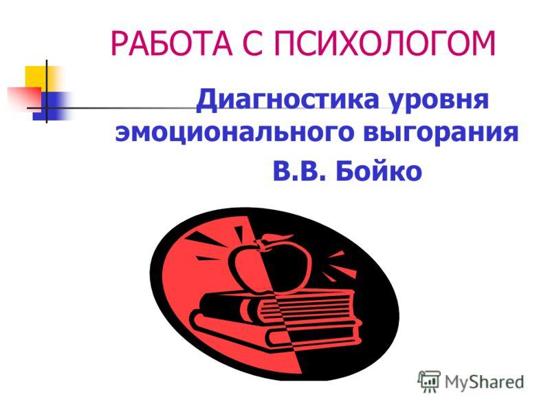 РАБОТА С ПСИХОЛОГОМ Диагностика уровня эмоционального выгорания В.В. Бойко