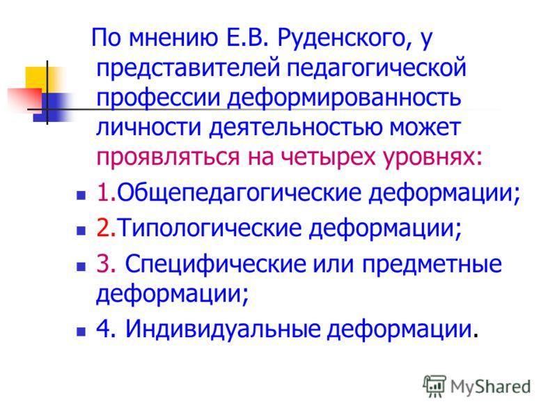 По мнению Е.В. Руденского, у представителей педагогической профессии деформированность личности деятельностью может проявляться на четырех уровнях: 1.Общепедагогические деформации; 2.Типологические деформации; 3. Специфические или предметные деформац