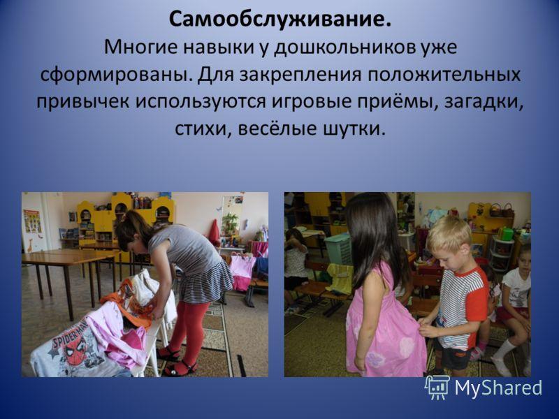 Самообслуживание. Многие навыки у дошкольников уже сформированы. Для закрепления положительных привычек используются игровые приёмы, загадки, стихи, весёлые шутки.