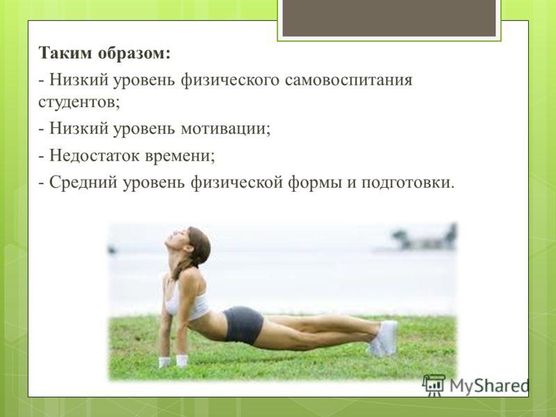 Таким образом: - Низкий уровень физического самовоспитания студентов; - Низкий уровень мотивации; - Недостаток времени; - Средний уровень физической формы и подготовки.