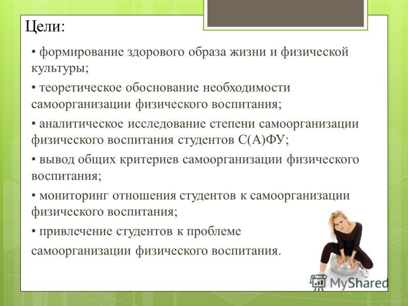 Цели: формирование здорового образа жизни и физической культуры; теоретическое обоснование необходимости самоорганизации физического воспитания; аналитическое исследование степени самоорганизации физического воспитания студентов С(А)ФУ; вывод общих к