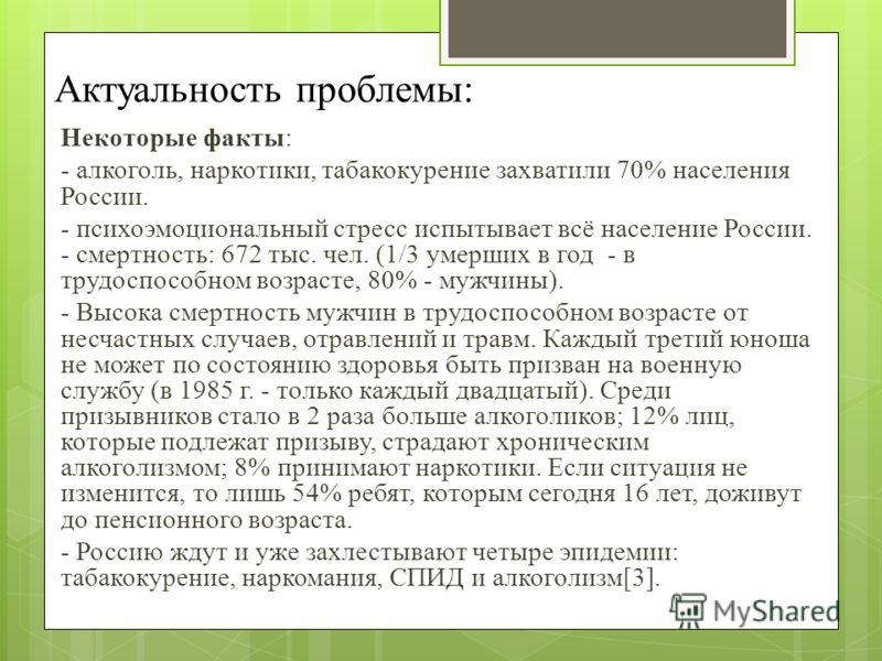 Актуальность проблемы: Некоторые факты: - алкоголь, наркотики, табакокурение захватили 70% населения России. - психоэмоциональный стресс испытывает всё население России. - смертность: 672 тыс. чел. (1/3 умерших в год - в трудоспособном возрасте, 80%