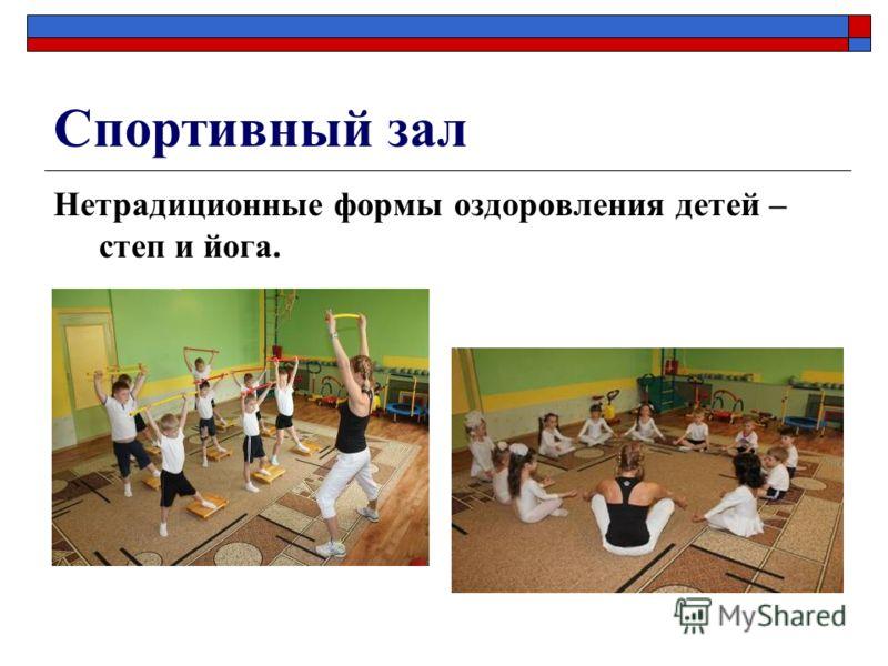 Спортивный зал Нетрадиционные формы оздоровления детей – степ и йога.