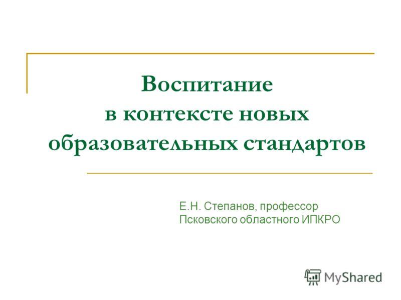 Воспитание в контексте новых образовательных стандартов Е.Н. Степанов, профессор Псковского областного ИПКРО