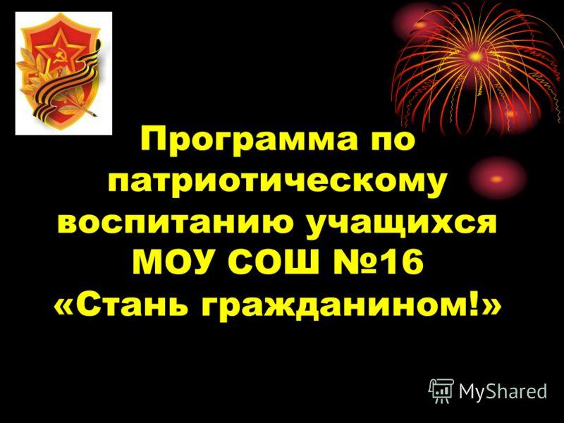 Программа по патриотическому воспитанию учащихся МОУ СОШ 16 «Стань гражданином!»