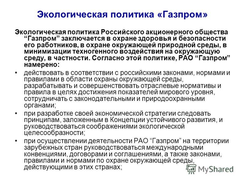 Экологическая политика «Газпром» Экологическая политика Российского акционерного общества Газпром заключается в охране здоровья и безопасности его работников, в охране окружающей природной среды, в минимизации техногенного воздействия на окружающую с