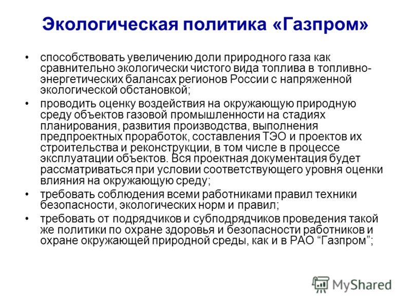 Экологическая политика «Газпром» способствовать увеличению доли природного газа как сравнительно экологически чистого вида топлива в топливно- энергетических балансах регионов России с напряженной экологической обстановкой; проводить оценку воздейств