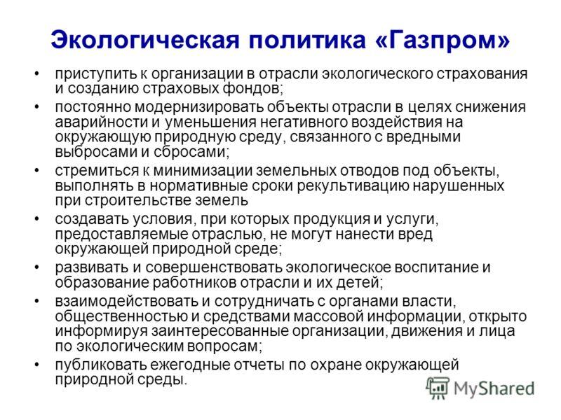 Экологическая политика «Газпром» приступить к организации в отрасли экологического страхования и созданию страховых фондов; постоянно модернизировать объекты отрасли в целях снижения аварийности и уменьшения негативного воздействия на окружающую прир