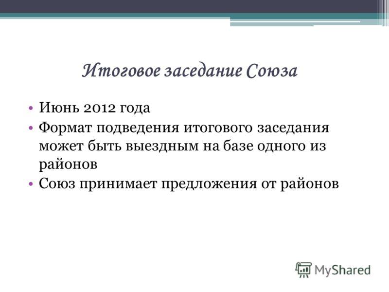 Итоговое заседание Союза Июнь 2012 года Формат подведения итогового заседания может быть выездным на базе одного из районов Союз принимает предложения от районов
