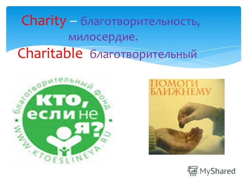 Charity – благотворительность, милосердие. Charitable - благотворительный