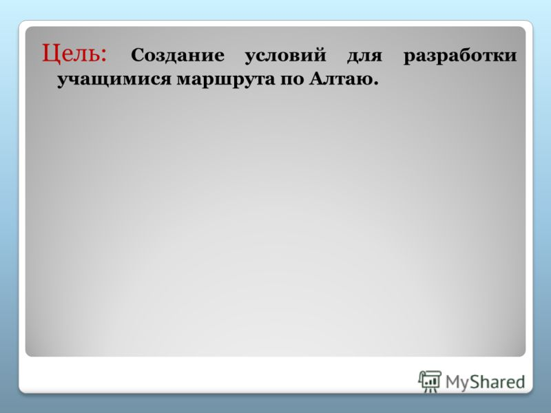 Цель: Создание условий для разработки учащимися маршрута по Алтаю.