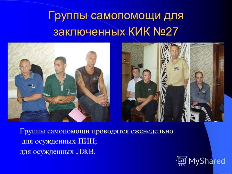 Группы самопомощи для заключенных КИК 27 Группы самопомощи проводятся еженедельно для осужденных ПИН; для осужденных ЛЖВ.