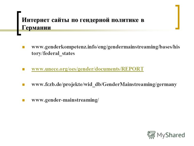 Интернет сайты по гендерной политике в Германии www.genderkompetenz.info/eng/gendermainstreaming/bases/his tory/federal_states www.unece.org/oes/gender/documents/REPORT www.fczb.de/projekte/wid_db/GenderMainstreaming/germany www.gender-mainstreaming/