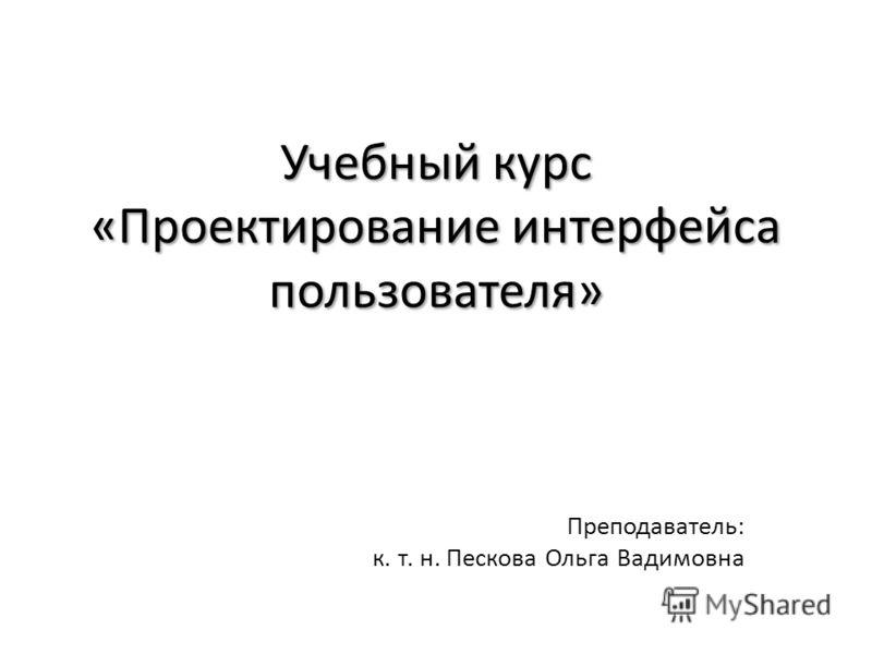 Учебный курс «Проектирование интерфейса пользователя» Преподаватель: к. т. н. Пескова Ольга Вадимовна