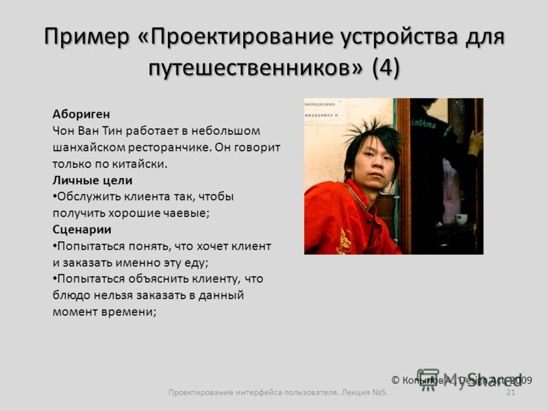 Пример «Проектирование устройства для путешественников» (4) Проектирование интерфейса пользователя. Лекция 5.21 © Копылов А., Design Act, 2009 Абориген Чон Ван Тин работает в небольшом шанхайском ресторанчике. Он говорит только по китайски. Личные це