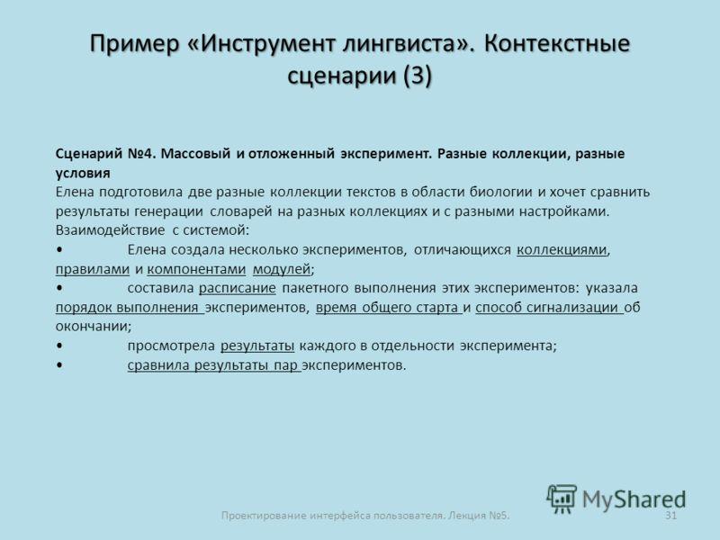 Пример «Инструмент лингвиста». Контекстные сценарии (3) Проектирование интерфейса пользователя. Лекция 5.31 Сценарий 4. Массовый и отложенный эксперимент. Разные коллекции, разные условия Елена подготовила две разные коллекции текстов в области биоло