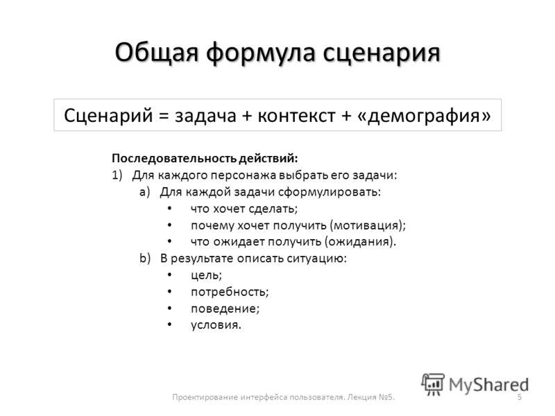 Общая формула сценария Проектирование интерфейса пользователя. Лекция 5.5 Сценарий = задача + контекст + «демография» Последовательность действий: 1)Для каждого персонажа выбрать его задачи: a)Для каждой задачи сформулировать: что хочет сделать; поче