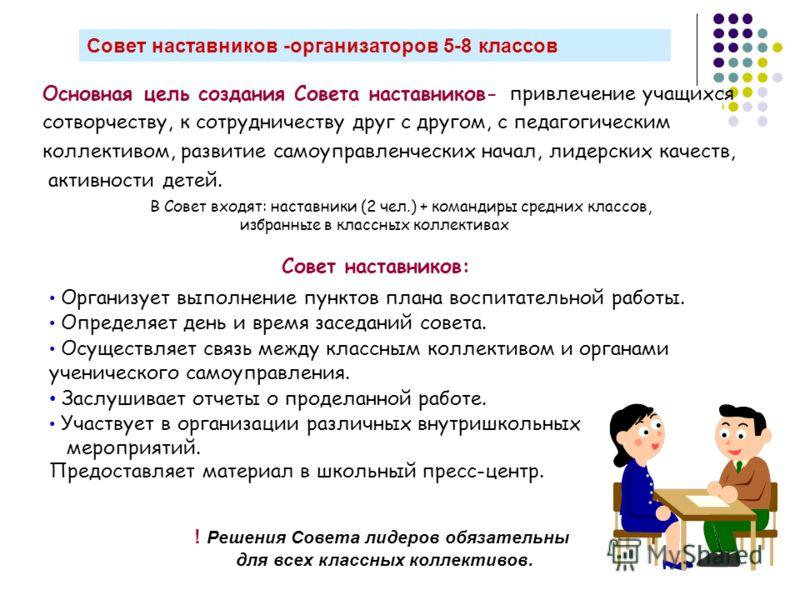 Совет наставников -организаторов 5-8 классов Основная цель создания Совета наставников- привлечение учащихся сотворчеству, к сотрудничеству друг с другом, с педагогическим коллективом, развитие самоуправленческих начал, лидерских качеств, активности
