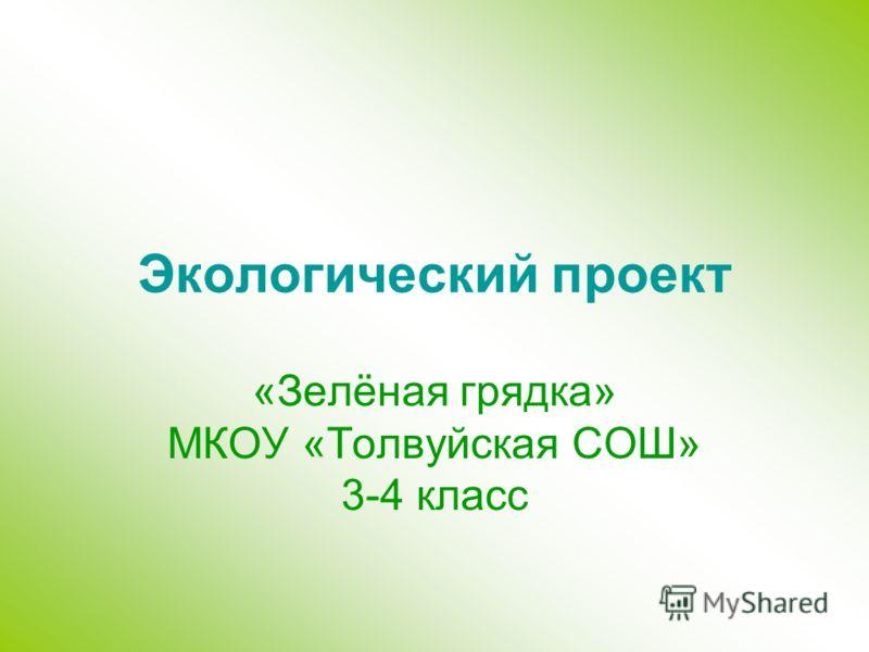 Экологический проект «Зелёная грядка» МКОУ «Толвуйская СОШ» 3-4 класс