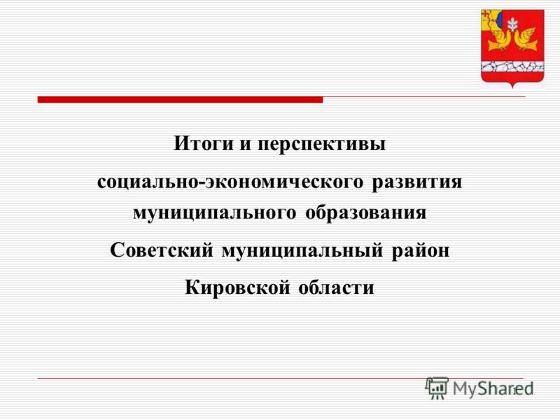 1 Итоги и перспективы социально-экономического развития муниципального образования Советский муниципальный район Кировской области