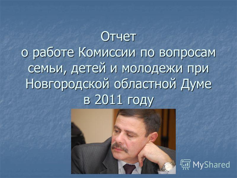 Отчет о работе Комиссии по вопросам семьи, детей и молодежи при Новгородской областной Думе в 2011 году