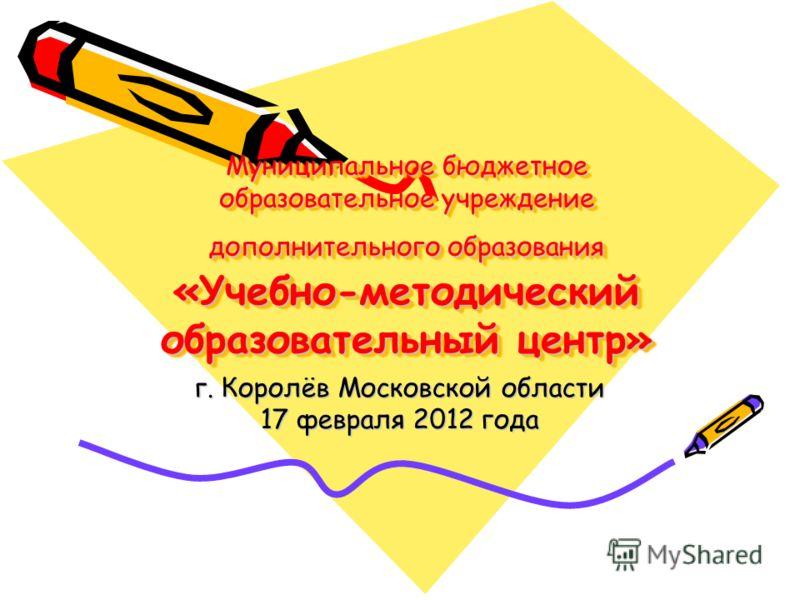 Муниципальное бюджетное образовательное учреждение дополнительного образования «Учебно-методический образовательный центр» г. Королёв Московской области 17 февраля 2012 года