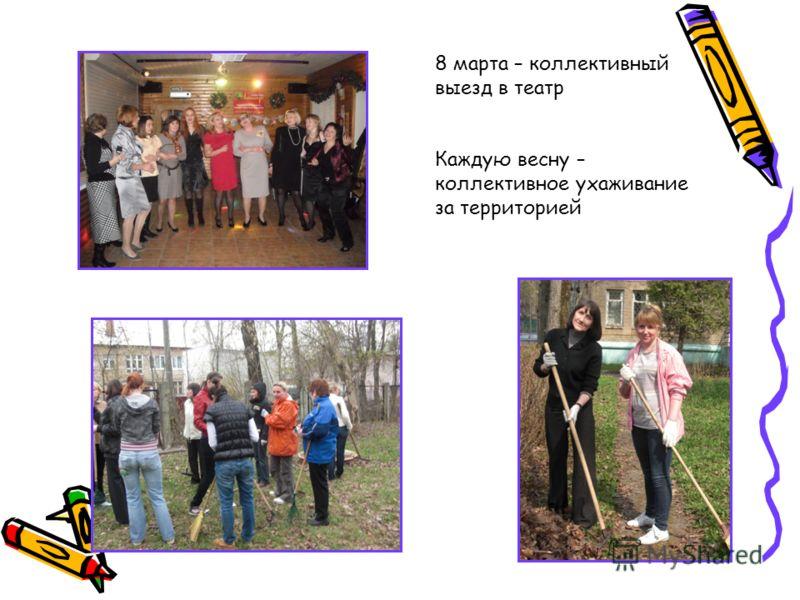 8 марта – коллективный выезд в театр Каждую весну – коллективное ухаживание за территорией